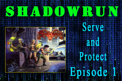 Shadowrun – Serve and Protect – Episode 1