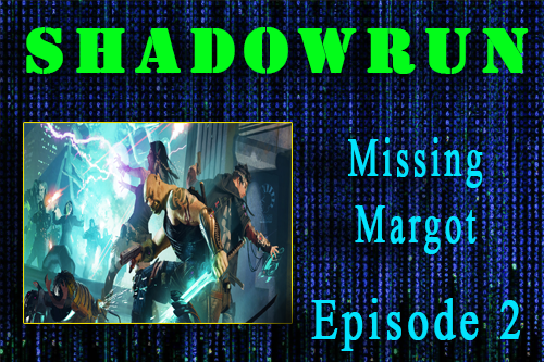Shadowrun – Missing Margot Episode 2 – in which one of the characters nearly dies!